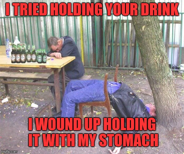 Drunk russian | I TRIED HOLDING YOUR DRINK I WOUND UP HOLDING IT WITH MY STOMACH | image tagged in drunk russian | made w/ Imgflip meme maker