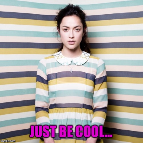 JUST BE COOL... | made w/ Imgflip meme maker
