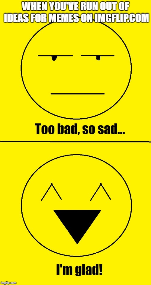 Too bad so sad I'm glad | WHEN YOU'VE RUN OUT OF IDEAS FOR MEMES ON IMGFLIP.COM | image tagged in too bad so sad i'm glad | made w/ Imgflip meme maker