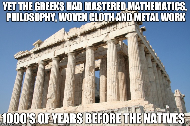 YET THE GREEKS HAD MASTERED MATHEMATICS, PHILOSOPHY, WOVEN CLOTH AND METAL WORK 1000'S OF YEARS BEFORE THE NATIVES | made w/ Imgflip meme maker