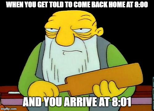 That's a paddlin' Meme | WHEN YOU GET TOLD TO COME BACK HOME AT 8:00 AND YOU ARRIVE AT 8:01 | image tagged in memes,that's a paddlin' | made w/ Imgflip meme maker