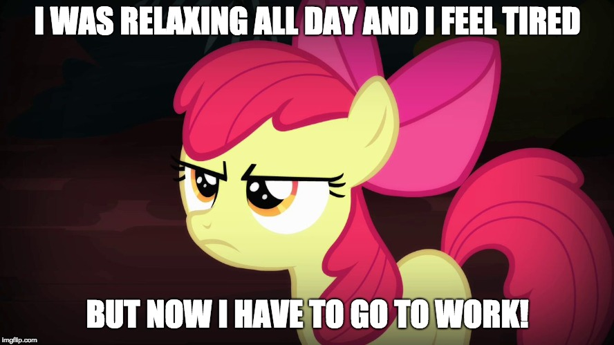 Late in the evening! | I WAS RELAXING ALL DAY AND I FEEL TIRED BUT NOW I HAVE TO GO TO WORK! | image tagged in angry applebloom,memes,work,xanderbrony,ponies | made w/ Imgflip meme maker