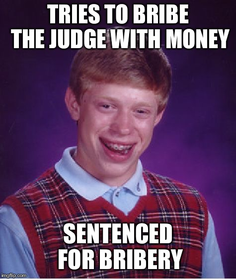 Bad Luck Brian Meme | TRIES TO BRIBE THE JUDGE WITH MONEY SENTENCED FOR BRIBERY | image tagged in memes,bad luck brian | made w/ Imgflip meme maker