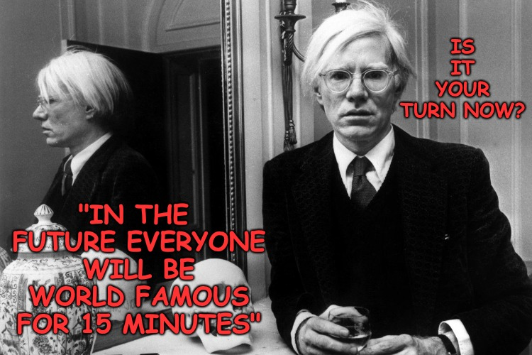 "It may only take a moment but the whole world will hear about it. What's it going to be eh? | IS IT YOUR TURN NOW? ""IN THE FUTURE EVERYONE WILL BE WORLD FAMOUS FOR 15 MINUTES"" 