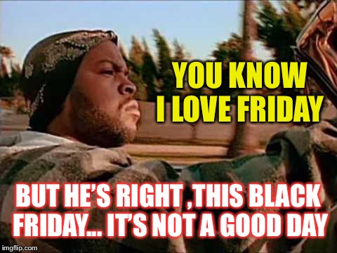 Today Was A Good Day Meme | YOU KNOW I LOVE FRIDAY BUT HE'S RIGHT ,THIS BLACK FRIDAY... IT'S NOT A GOOD DAY | image tagged in memes,today was a good day | made w/ Imgflip meme maker