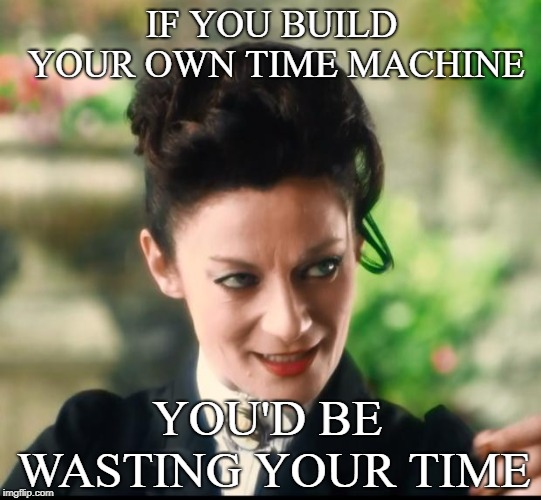 Advice Missy | IF YOU BUILD YOUR OWN TIME MACHINE YOU'D BE WASTING YOUR TIME | image tagged in missy doctor who,funny,demotivational | made w/ Imgflip meme maker