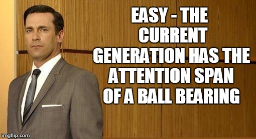 EASY - THE  CURRENT GENERATION HAS THE ATTENTION SPAN OF A BALL BEARING | made w/ Imgflip meme maker