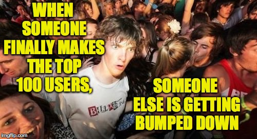Sudden Clarity Clarence Meme | WHEN SOMEONE FINALLY MAKES THE TOP 100 USERS, SOMEONE ELSE IS GETTING BUMPED DOWN | image tagged in memes,sudden clarity clarence,imgflip,top users | made w/ Imgflip meme maker