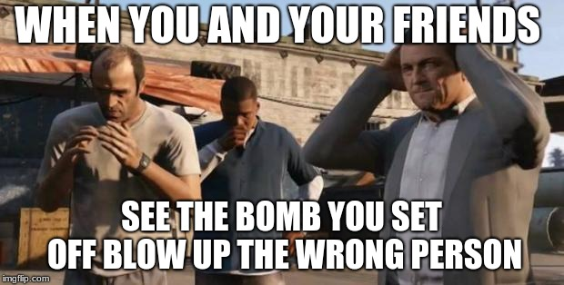 GTA 5 Frank , Travis , Michael | WHEN YOU AND YOUR FRIENDS SEE THE BOMB YOU SET OFF BLOW UP THE WRONG PERSON | image tagged in gta 5 frank  travis  michael | made w/ Imgflip meme maker