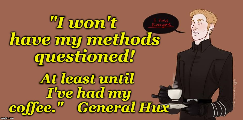 "Coffee First | ""I won't have my methods questioned! At least until I've had my coffee.""    General Hux 