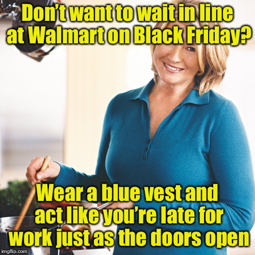 Modern life hack #6 |  Don't want to wait in line at Walmart on Black Friday? Wear a blue vest and act like you're late for work just as the doors open | image tagged in martha stewart problems,memes,life hack,black friday at walmart,black friday | made w/ Imgflip meme maker