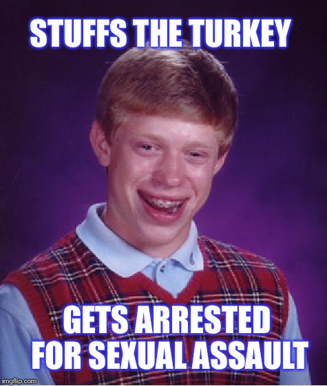 Bad Luck Brian Meme | STUFFS THE TURKEY GETS ARRESTED FOR SEXUAL ASSAULT | image tagged in memes,bad luck brian | made w/ Imgflip meme maker