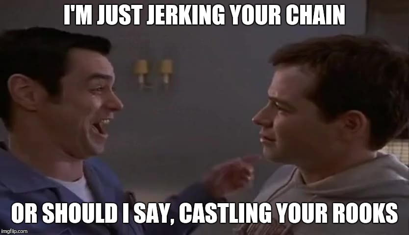 I'M JUST JERKING YOUR CHAIN OR SHOULD I SAY, CASTLING YOUR ROOKS | made w/ Imgflip meme maker