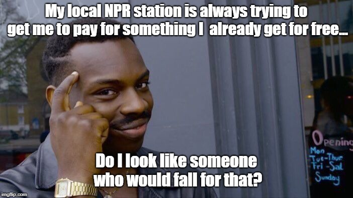 Learning How To Spot A Scam |  My local NPR station is always trying to get me to pay for something I  already get for free... Do I look like someone who would fall for that? | image tagged in memes,roll safe think about it,npr,guilt trips | made w/ Imgflip meme maker