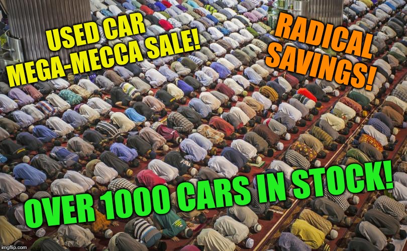 It's Yuuuuge! | USED CAR MEGA-MECCA SALE! OVER 1000 CARS IN STOCK! RADICAL SAVINGS! | image tagged in used car salesman,muslims,islam,funny memes | made w/ Imgflip meme maker