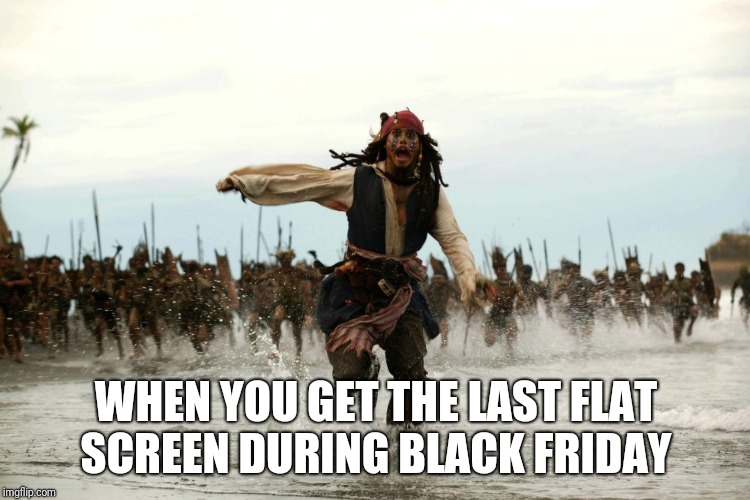 captain jack sparrow running | WHEN YOU GET THE LAST FLAT SCREEN DURING BLACK FRIDAY | image tagged in captain jack sparrow running,funny,memes,black friday | made w/ Imgflip meme maker