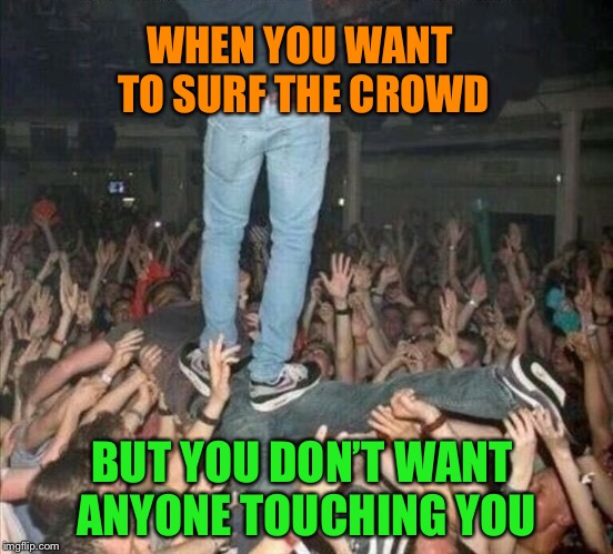 Crowd Surfing on a Stage Diver  | WHEN YOU WANT TO SURF THE CROWD BUT YOU DON'T WANT ANYONE TOUCHING YOU | image tagged in crowd,surfing,stage,diver,awesomeness,funny memes | made w/ Imgflip meme maker