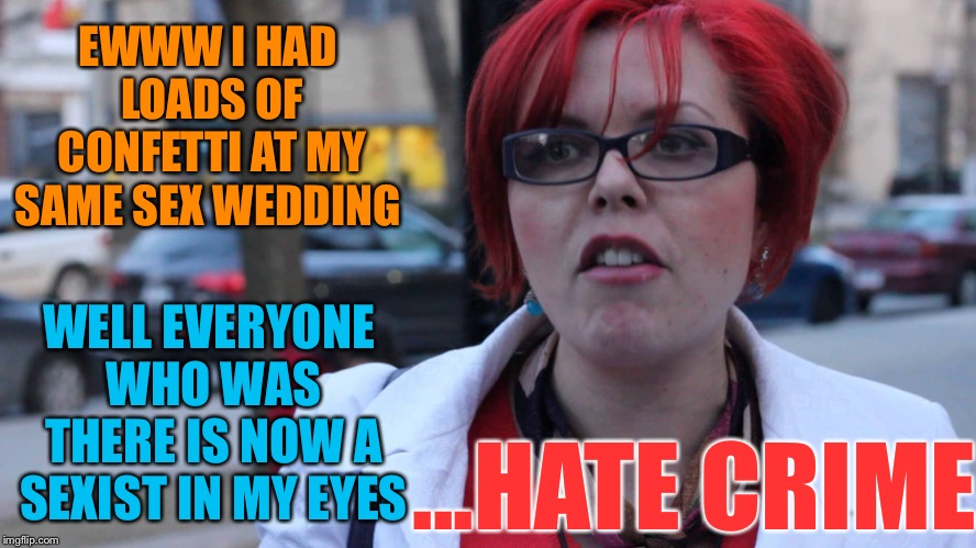 Triggered Feminist | EWWW I HAD LOADS OF CONFETTI AT MY SAME SEX WEDDING WELL EVERYONE WHO WAS THERE IS NOW A SEXIST IN MY EYES ...HATE CRIME | image tagged in triggered feminist | made w/ Imgflip meme maker
