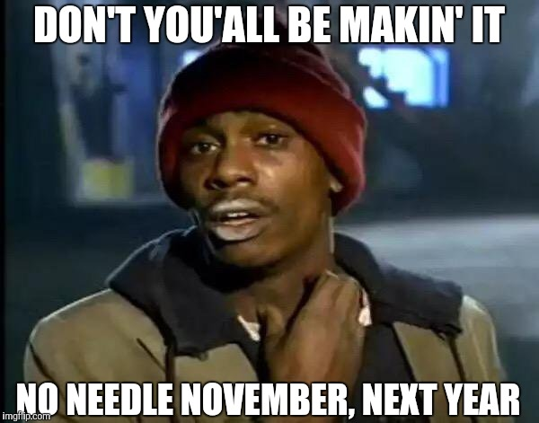 Y'all Got Any More Of That Meme | DON'T YOU'ALL BE MAKIN' IT NO NEEDLE NOVEMBER, NEXT YEAR | image tagged in memes,y'all got any more of that | made w/ Imgflip meme maker