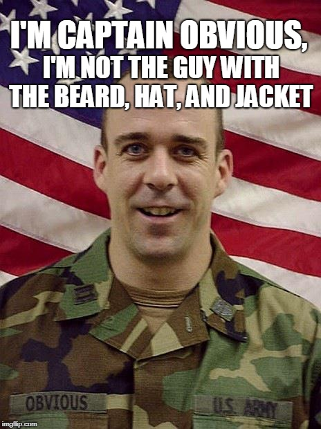 CPT Obvious  | I'M CAPTAIN OBVIOUS, I'M NOT THE GUY WITH THE BEARD, HAT, AND JACKET | image tagged in captain obvious,old school,us army,you don't say,memes in real life,memes | made w/ Imgflip meme maker