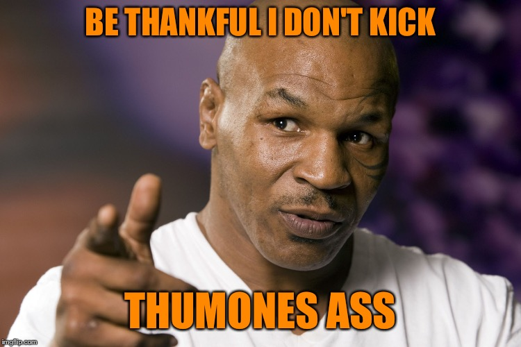 Mike Tyson  | BE THANKFUL I DON'T KICK THUMONES ASS | image tagged in mike tyson | made w/ Imgflip meme maker