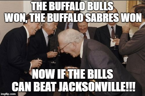 Laughing Men In Suits Meme | THE BUFFALO BULLS WON, THE BUFFALO SABRES WON NOW IF THE BILLS CAN BEAT JACKSONVILLE!!! | image tagged in memes,laughing men in suits | made w/ Imgflip meme maker