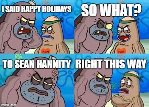 And I'm a Snow Flake? | I SAID HAPPY HOLIDAYS SO WHAT? TO SEAN HANNITY RIGHT THIS WAY | image tagged in memes,how tough are you | made w/ Imgflip meme maker