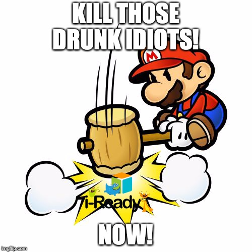 Mario Hammer Smash | KILL THOSE DRUNK IDIOTS! NOW! | image tagged in memes,mario hammer smash | made w/ Imgflip meme maker