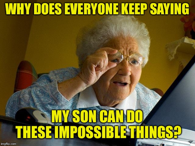 Grandma Finds The Internet Meme | WHY DOES EVERYONE KEEP SAYING MY SON CAN DO THESE IMPOSSIBLE THINGS? | image tagged in memes,grandma finds the internet | made w/ Imgflip meme maker