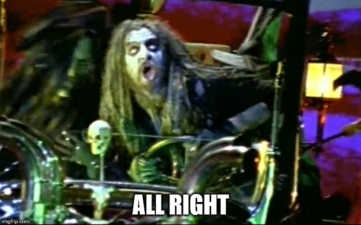 rob zombie dragula | ALL RIGHT | image tagged in rob zombie dragula | made w/ Imgflip meme maker