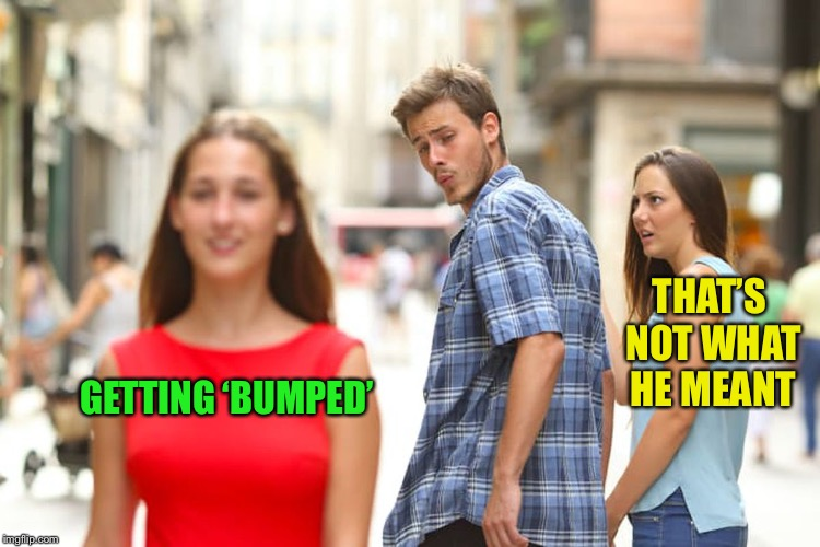 Distracted Boyfriend Meme | GETTING 'BUMPED' THAT'S NOT WHAT HE MEANT | image tagged in memes,distracted boyfriend | made w/ Imgflip meme maker