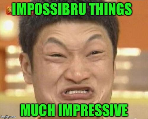 Impossibru Guy Original Meme | IMPOSSIBRU THINGS MUCH IMPRESSIVE | image tagged in memes,impossibru guy original | made w/ Imgflip meme maker
