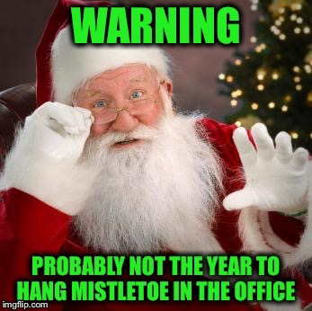This the season to get sued! | , | image tagged in santa claus,warning,mistletoe,sexuak harassment,workplace | made w/ Imgflip meme maker