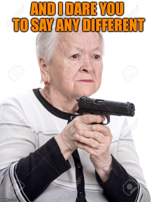 Grandma Gun | AND I DARE YOU TO SAY ANY DIFFERENT | image tagged in grandma gun | made w/ Imgflip meme maker