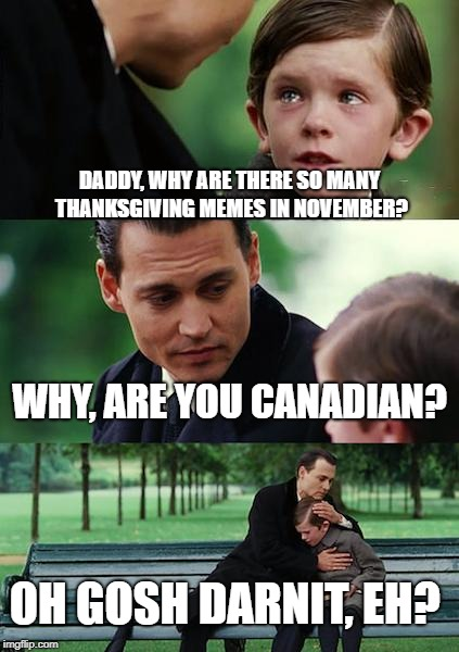 canadian thanksgiving | DADDY, WHY ARE THERE SO MANY THANKSGIVING MEMES IN NOVEMBER? WHY, ARE YOU CANADIAN? OH GOSH DARNIT, EH? | image tagged in memes,finding neverland,canada | made w/ Imgflip meme maker