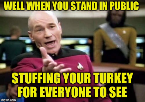 Picard Wtf Meme | WELL WHEN YOU STAND IN PUBLIC STUFFING YOUR TURKEY FOR EVERYONE TO SEE | image tagged in memes,picard wtf | made w/ Imgflip meme maker