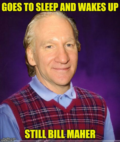 GOES TO SLEEP AND WAKES UP STILL BILL MAHER | made w/ Imgflip meme maker