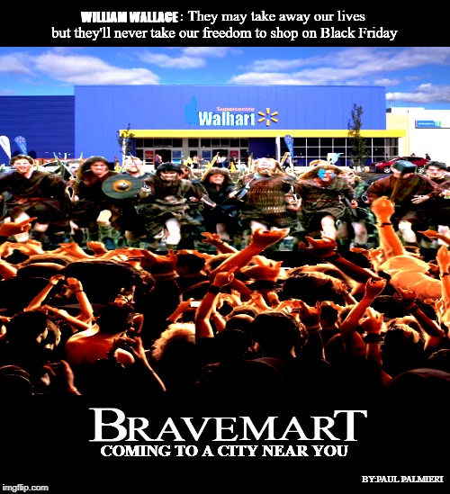Black Friday Shopping-Bravemart | BY:PAUL PALMIERI | image tagged in black friday,braveheart,black friday at walmart,people of walmart,funny memes | made w/ Imgflip meme maker