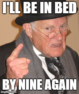 Back In My Day Meme | I'LL BE IN BED BY NINE AGAIN | image tagged in memes,back in my day | made w/ Imgflip meme maker