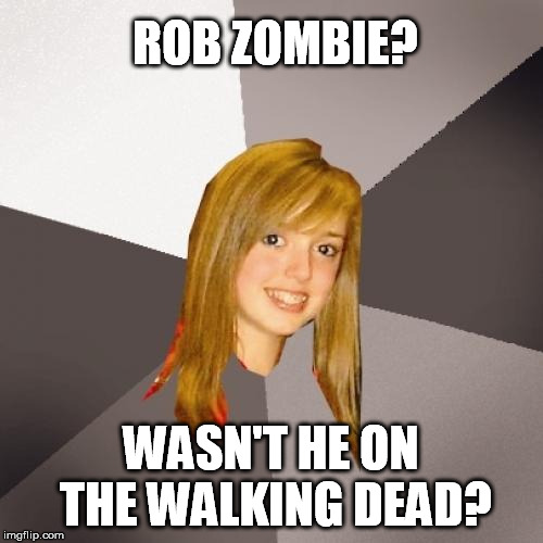 Musically Oblivious 8th Grader Meme | ROB ZOMBIE? WASN'T HE ON THE WALKING DEAD? | image tagged in memes,musically oblivious 8th grader | made w/ Imgflip meme maker