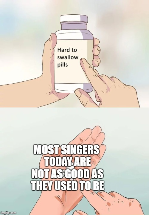 Hard To Swallow Pills Meme | MOST SINGERS TODAY ARE NOT AS GOOD AS THEY USED TO BE | image tagged in memes,hard to swallow pills | made w/ Imgflip meme maker