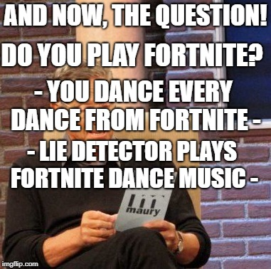 Maury Lie Detector | AND NOW, THE QUESTION! DO YOU PLAY FORTNITE? - YOU DANCE EVERY DANCE FROM FORTNITE - - LIE DETECTOR PLAYS FORTNITE DANCE MUSIC - | image tagged in memes,maury lie detector | made w/ Imgflip meme maker