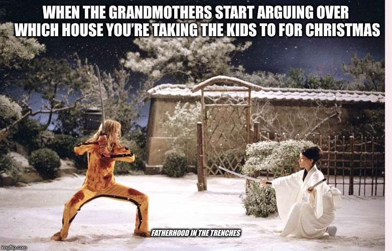 Holidaze | WHEN THE GRANDMOTHERS START ARGUING OVER WHICH HOUSE YOU'RE TAKING THE KIDS TO FOR CHRISTMAS FATHERHOOD IN THE TRENCHES | image tagged in kill bill,christmas,parenting | made w/ Imgflip meme maker