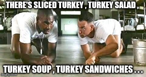 When you still have Thanksgiving leftovers | THERE'S SLICED TURKEY , TURKEY SALAD , TURKEY SOUP , TURKEY SANDWICHES . . . | image tagged in bubba gump shrimp,i dont always,make me a sandwich,turkey,eat it,quick | made w/ Imgflip meme maker