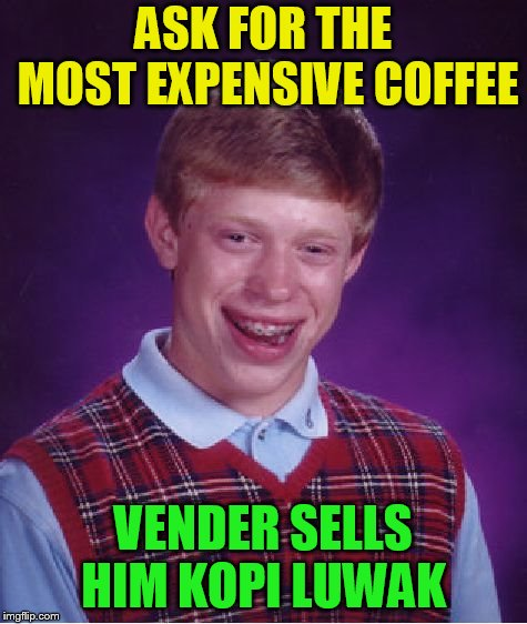 Bad Luck Brian Meme | ASK FOR THE MOST EXPENSIVE COFFEE VENDER SELLS HIM KOPI LUWAK | image tagged in memes,bad luck brian | made w/ Imgflip meme maker