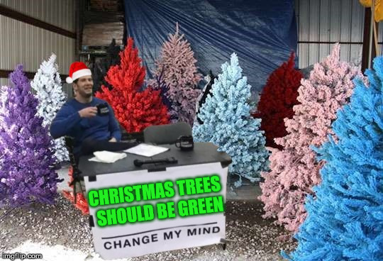 Change My Mind |  CHRISTMAS TREES  SHOULD BE GREEN | image tagged in change my mind,memes,christmas tree,merry christmas,color | made w/ Imgflip meme maker