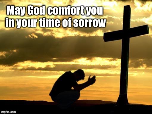 May God comfort you in your time of sorrow | made w/ Imgflip meme maker