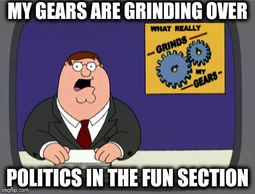 Some people can't follow simple instructions ! | MY GEARS ARE GRINDING OVER POLITICS IN THE FUN SECTION | image tagged in memes,peter griffin news,stop it,meme stream,new rules,just do it | made w/ Imgflip meme maker