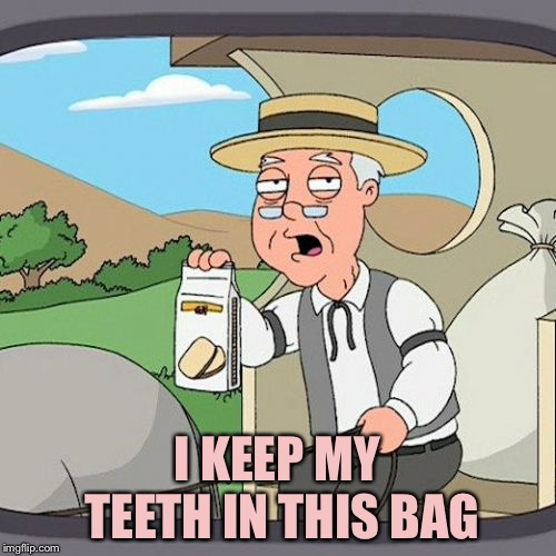 Pepperidge Farm Remembers Meme | I KEEP MY TEETH IN THIS BAG | image tagged in memes,pepperidge farm remembers | made w/ Imgflip meme maker