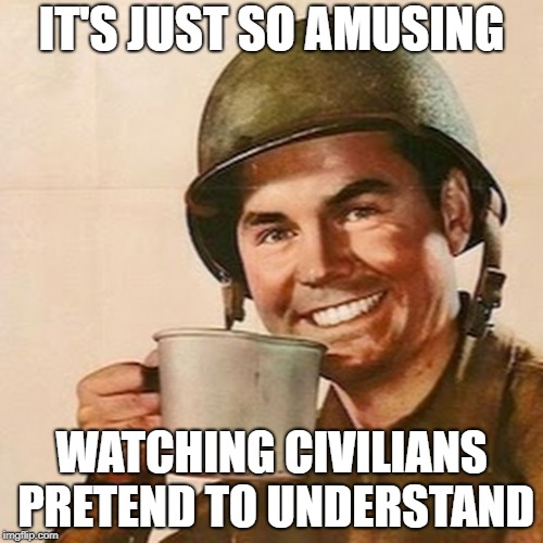 Coffee Soldier | IT'S JUST SO AMUSING WATCHING CIVILIANS PRETEND TO UNDERSTAND | image tagged in coffee soldier | made w/ Imgflip meme maker
